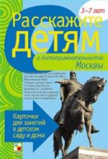 Расскажите детям о достопримечательностях Москвы. Карточки для занятий в детском саду и дома.3-7лет.